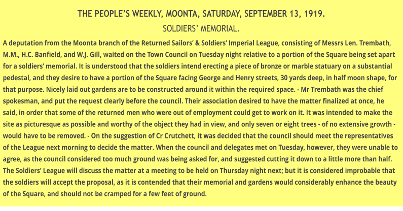THE PEOPLE'S WEEKLY, MOONTA, SATURDAY, SEPTEMBER 13, 1919. SOLDIERS' MEMORIAL. A deputation from the Moonta branch of the Returned Sailors' & Soldiers' Imperial League, consisting of Messrs Len. Trembath, M.M., H.C. Banfield, and W.J. Gill, waited on the Town Council on Tuesday night relative to a portion of the Square being set apart for a soldiers' memorial. It is understood that the soldiers intend erecting a piece of bronze or marble statuary on a substantial pedestal, and they desire to have a portion of the Square facing George and Henry streets, 30 yards deep, in half moon shape, for that purpose. Nicely laid out gardens are to be constructed around it within the required space. - Mr Trembath was the chief spokesman, and put the request clearly before the council. Their association desired to have the matter finalized at once, he said, in order that some of the returned men who were out of employment could get to work on it. It was intended to make the site as picturesque as possible and worthy of the object they had in view, and only seven or eight trees - of no extensive growth - would have to be removed. - On the suggestion of Cr Crutchett, it was decided that the council should meet the representatives of the League next morning to decide the matter. When the council and delegates met on Tuesday, however, they were unable to agree, as the council considered too much ground was being asked for, and suggested cutting it down to a little more than half. The Soldiers' League will discuss the matter at a meeting to be held on Thursday night next; but it is considered improbable that the soldiers will accept the proposal, as it is contended that their memorial and gardens would considerably enhance the beauty of the Square, and should not be cramped for a few feet of ground.