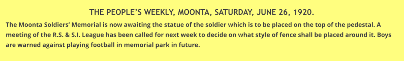 THE PEOPLE'S WEEKLY, MOONTA, SATURDAY, JUNE 26, 1920. The Moonta Soldiers' Memorial is now awaiting the statue of the soldier which is to be placed on the top of the pedestal. A meeting of the R.S. & S.I. League has been called for next week to decide on what style of fence shall be placed around it. Boys are warned against playing football in memorial park in future.