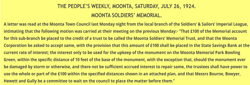 "THE PEOPLE'S WEEKLY, MOONTA, SATURDAY, JULY 26, 1924. MOONTA SOLDIERS' MEMORIAL. A letter was read at the Moonta Town Council last Monday night from the local branch of the Soldiers' & Sailors' Imperial League, intimating that the following motion was carried at their meeting on the previous Monday:- ""That £100 of the Memorial account for this sub-branch be placed to the credit of a trust to be called the Moonta Soldiers' Memorial Trust, and that the Moonta Corporation be asked to accept same, with the provision that this amount of £100 shall be placed in the State Savings Bank at the current rate of interest; the interest only to be used for the upkeep of the monument on the Moonta Memorial Park Bowling Green, within the specific distance of 10 feet of the base of the monument, with the exception that, should the monument ever be damaged by storm or otherwise, and there not be sufficient accrued interest to repair same, the trustees shall have power to use the whole or part of the £100 within the specified distances shown in an attached plan, and that Messrs Bourne, Bowyer, Hewett and Gully be a committee to wait on the council to place the matter before them."""