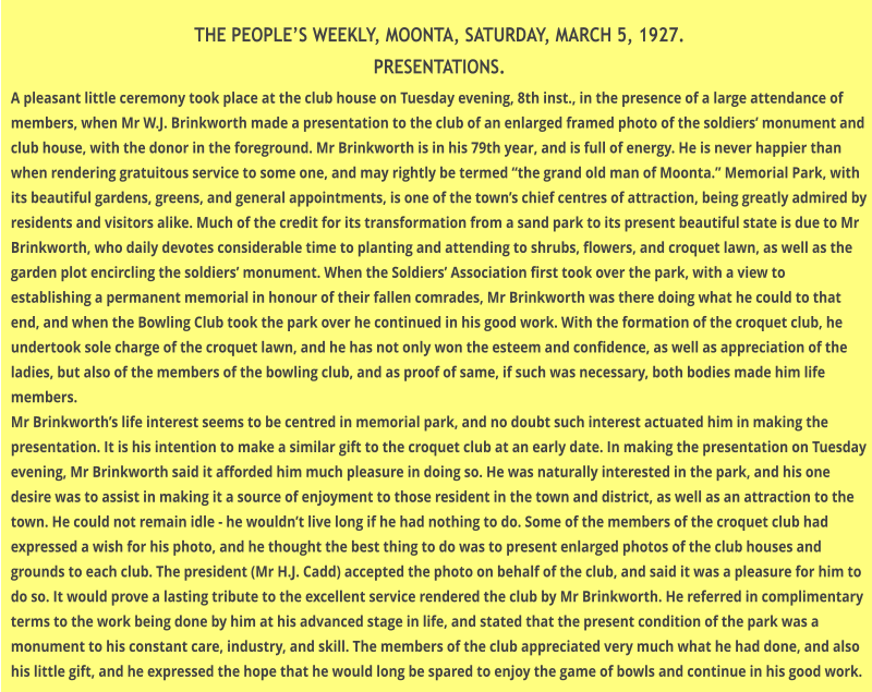 "THE PEOPLE'S WEEKLY, MOONTA, SATURDAY, MARCH 5, 1927. PRESENTATIONS. A pleasant little ceremony took place at the club house on Tuesday evening, 8th inst., in the presence of a large attendance of members, when Mr W.J. Brinkworth made a presentation to the club of an enlarged framed photo of the soldiers' monument and club house, with the donor in the foreground. Mr Brinkworth is in his 79th year, and is full of energy. He is never happier than when rendering gratuitous service to some one, and may rightly be termed ""the grand old man of Moonta."" Memorial Park, with its beautiful gardens, greens, and general appointments, is one of the town's chief centres of attraction, being greatly admired by residents and visitors alike. Much of the credit for its transformation from a sand park to its present beautiful state is due to Mr Brinkworth, who daily devotes considerable time to planting and attending to shrubs, flowers, and croquet lawn, as well as the garden plot encircling the soldiers' monument. When the Soldiers' Association first took over the park, with a view to establishing a permanent memorial in honour of their fallen comrades, Mr Brinkworth was there doing what he could to that end, and when the Bowling Club took the park over he continued in his good work. With the formation of the croquet club, he undertook sole charge of the croquet lawn, and he has not only won the esteem and confidence, as well as appreciation of the ladies, but also of the members of the bowling club, and as proof of same, if such was necessary, both bodies made him life members. Mr Brinkworth's life interest seems to be centred in memorial park, and no doubt such interest actuated him in making the presentation. It is his intention to make a similar gift to the croquet club at an early date. In making the presentation on Tuesday evening, Mr Brinkworth said it afforded him much pleasure in doing so. He was naturally interested in the park, and his one desire was to assist in making it a source of enjoyment to those resident in the town and district, as well as an attraction to the town. He could not remain idle - he wouldn't live long if he had nothing to do. Some of the members of the croquet club had expressed a wish for his photo, and he thought the best thing to do was to present enlarged photos of the club houses and grounds to each club. The president (Mr H.J. Cadd) accepted the photo on behalf of the club, and said it was a pleasure for him to do so. It would prove a lasting tribute to the excellent service rendered the club by Mr Brinkworth. He referred in complimentary terms to the work being done by him at his advanced stage in life, and stated that the present condition of the park was a monument to his constant care, industry, and skill. The members of the club appreciated very much what he had done, and also his little gift, and he expressed the hope that he would long be spared to enjoy the game of bowls and continue in his good work."