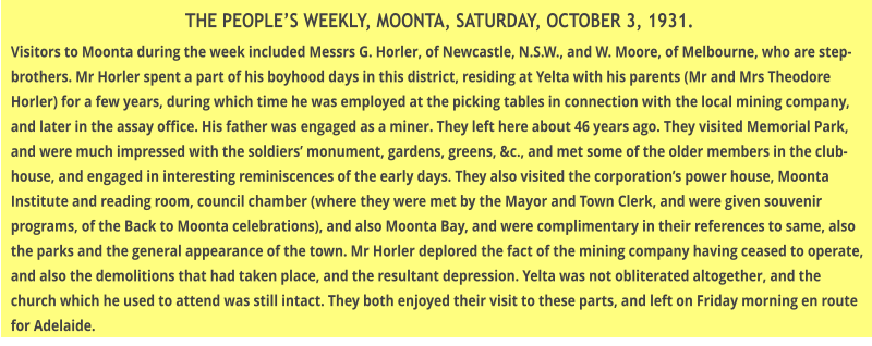 THE PEOPLE'S WEEKLY, MOONTA, SATURDAY, OCTOBER 3, 1931. Visitors to Moonta during the week included Messrs G. Horler, of Newcastle, N.S.W., and W. Moore, of Melbourne, who are step-brothers. Mr Horler spent a part of his boyhood days in this district, residing at Yelta with his parents (Mr and Mrs Theodore Horler) for a few years, during which time he was employed at the picking tables in connection with the local mining company, and later in the assay office. His father was engaged as a miner. They left here about 46 years ago. They visited Memorial Park, and were much impressed with the soldiers' monument, gardens, greens, &c., and met some of the older members in the club-house, and engaged in interesting reminiscences of the early days. They also visited the corporation's power house, Moonta Institute and reading room, council chamber (where they were met by the Mayor and Town Clerk, and were given souvenir programs, of the Back to Moonta celebrations), and also Moonta Bay, and were complimentary in their references to same, also the parks and the general appearance of the town. Mr Horler deplored the fact of the mining company having ceased to operate, and also the demolitions that had taken place, and the resultant depression. Yelta was not obliterated altogether, and the church which he used to attend was still intact. They both enjoyed their visit to these parts, and left on Friday morning en route for Adelaide.