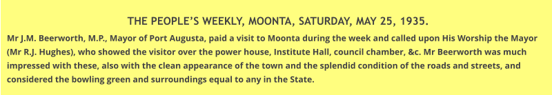 THE PEOPLE'S WEEKLY, MOONTA, SATURDAY, MAY 25, 1935. Mr J.M. Beerworth, M.P., Mayor of Port Augusta, paid a visit to Moonta during the week and called upon His Worship the Mayor (Mr R.J. Hughes), who showed the visitor over the power house, Institute Hall, council chamber, &c. Mr Beerworth was much impressed with these, also with the clean appearance of the town and the splendid condition of the roads and streets, and considered the bowling green and surroundings equal to any in the State.