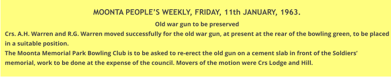 MOONTA PEOPLE'S WEEKLY, FRIDAY, 11th JANUARY, 1963. Old war gun to be preserved Crs. A.H. Warren and R.G. Warren moved successfully for the old war gun, at present at the rear of the bowling green, to be placed in a suitable position. The Moonta Memorial Park Bowling Club is to be asked to re-erect the old gun on a cement slab in front of the Soldiers' memorial, work to be done at the expense of the council. Movers of the motion were Crs Lodge and Hill.