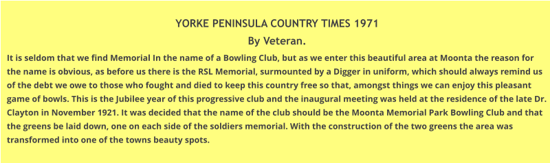 YORKE PENINSULA COUNTRY TIMES 1971 By Veteran. It is seldom that we find Memorial In the name of a Bowling Club, but as we enter this beautiful area at Moonta the reason for the name is obvious, as before us there is the RSL Memorial, surmounted by a Digger in uniform, which should always remind us of the debt we owe to those who fought and died to keep this country free so that, amongst things we can enjoy this pleasant game of bowls. This is the Jubilee year of this progressive club and the inaugural meeting was held at the residence of the late Dr. Clayton in November 1921. It was decided that the name of the club should be the Moonta Memorial Park Bowling Club and that the greens be laid down, one on each side of the soldiers memorial. With the construction of the two greens the area was transformed into one of the towns beauty spots.